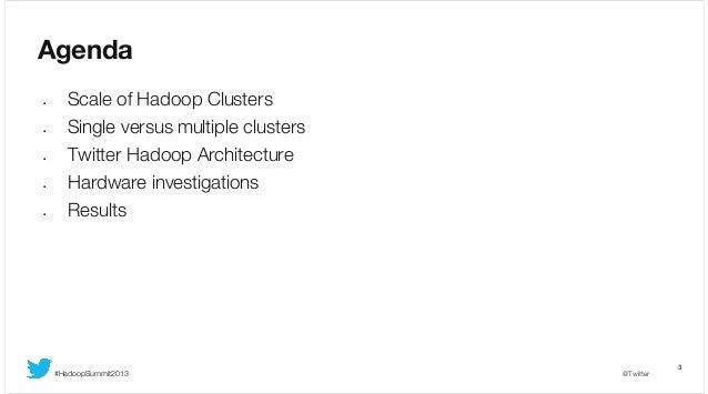 Agenda •  Scale of Hadoop Clusters  •  Single versus multiple clusters  •  Twitter Hadoop Architecture Hardware investigat...
