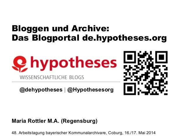 Bloggen und Archive: Das Blogportal de.hypotheses.org @dehypotheses | @Hypothesesorg Maria Rottler M.A. (Regensburg) 48. A...