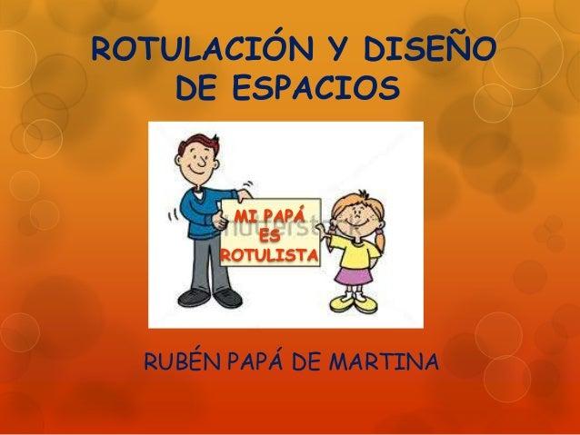 ROTULACIÓN Y DISEÑO DE ESPACIOS RUBÉN PAPÁ DE MARTINA MI PAPÁ ES ROTULISTA