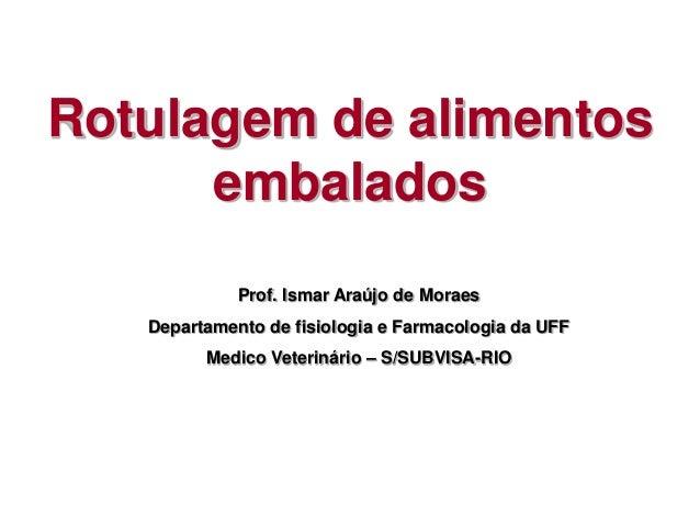 Rotulagem de alimentos embalados Prof. Ismar Araújo de Moraes Departamento de fisiologia e Farmacologia da UFF Medico Vete...