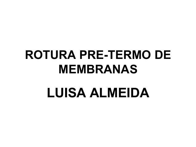 ROTURA PRE-TERMO DE  MEMBRANAS  LUISA ALMEIDA
