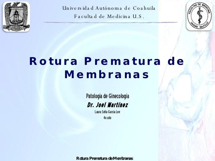 Rotura Prematura de Membranas Patología de Ginecología Dr. Joel Martínez Laura Sofía García Lee 4o año Universidad Autónom...