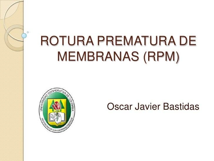 ROTURA PREMATURA DE MEMBRANAS (RPM)<br />Oscar Javier Bastidas<br />