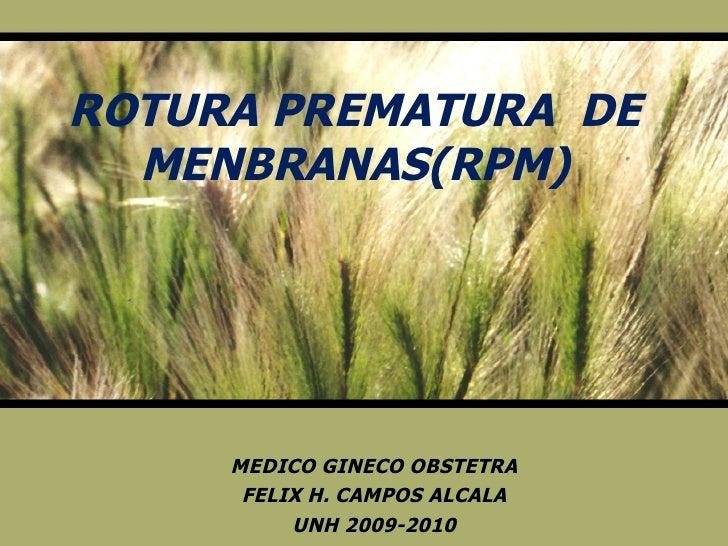 ROTURA PREMATURA  DE MENBRANAS(RPM) MEDICO GINECO OBSTETRA FELIX H. CAMPOS ALCALA UNH 2009-2010