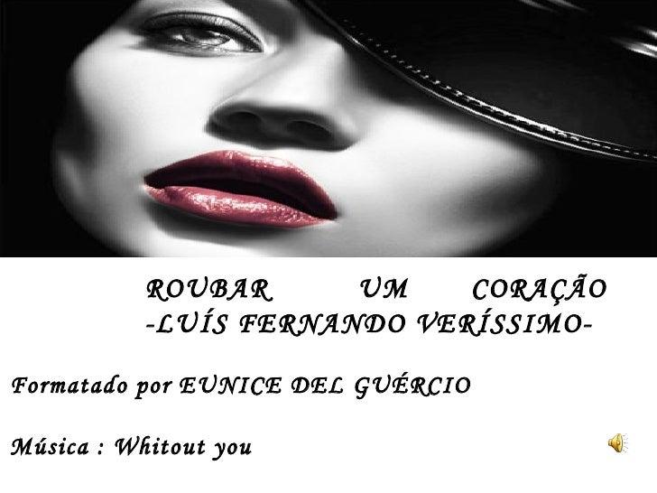 Formatado por EUNICE DEL GUÉRCIO Música : Whitout you ROUBAR  UM  CORAÇÃO  -LUÍS FERNANDO VERÍSSIMO-