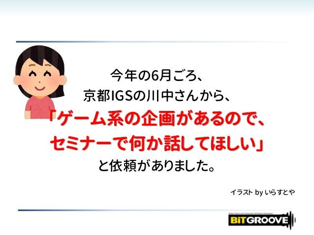 今年の6月ごろ、 京都IGSの川中さんから、 「ゲーム系の企画があるので、 セミナーで何か話してほしい」 と依頼がありました。 イラスト by いらすとや