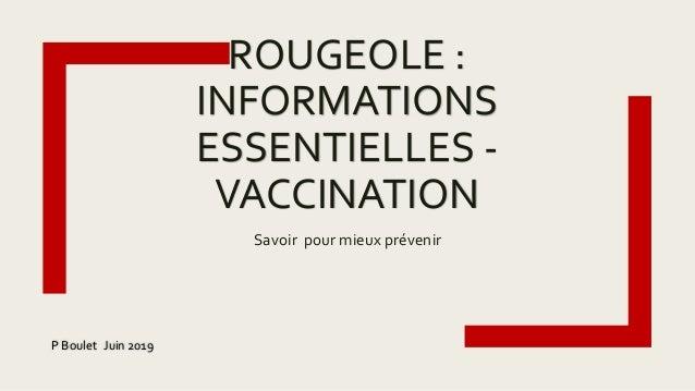 ROUGEOLE : INFORMATIONS ESSENTIELLES - VACCINATION Savoir pour mieux prévenir P Boulet Juin 2019