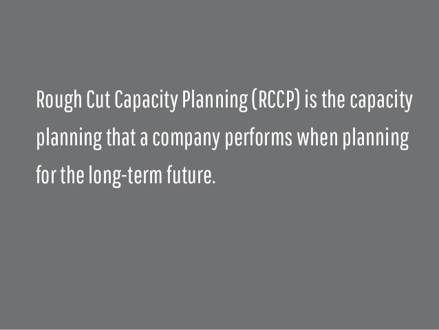 rough cut capacity planning There are two primary approaches to support management and planners in  answering the important questions 1) rough cut capacity.