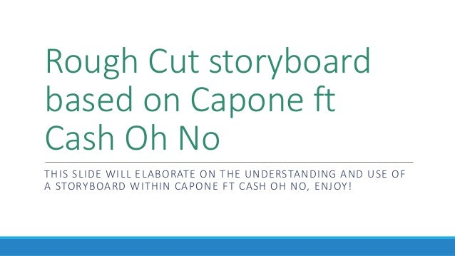 Rough Cut storyboard based on Capone ft Cash Oh No THIS SLIDE WILL ELABORATE ON THE UNDERSTANDING AND USE OF A STORYBOARD ...