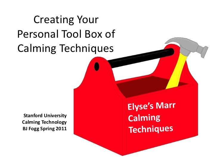 Creating Your Personal Tool Box of Calming Techniques	<br />Stanford University<br />Calming Technology<br />BJ Fogg Sprin...