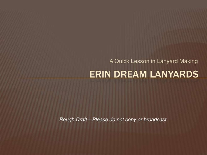 A Quick Lesson in Lanyard Making<br />ERIN DREAM LANYARDS<br />Rough Draft—Please do not copy or broadcast.<br />