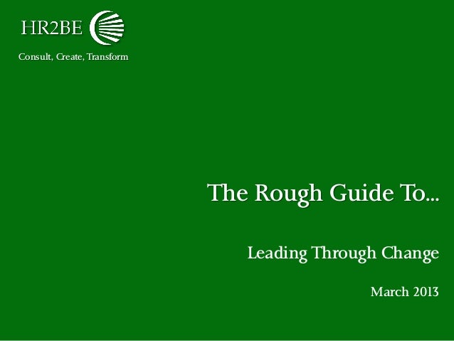 Consult, Create, Transform The Rough Guide To… Leading Through Change March 2013