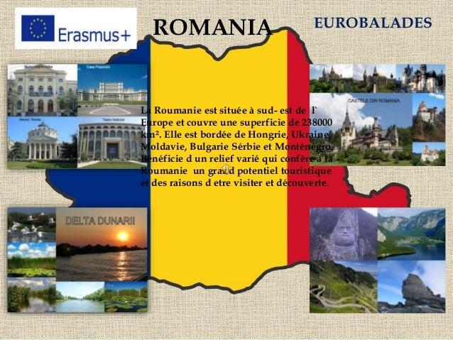 ROMANIA EUROBALADES La Roumanie est située à sud- est de l` Europe et couvre une superficie de 238000 km². Elle est bordée...