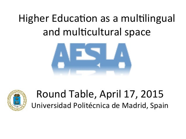 Higher'Educa-on'as'a'mul-lingual' and'mul-cultural'space' Round'Table,'April'17,'2015' Universidad'Politécnica'de'Madrid,'...