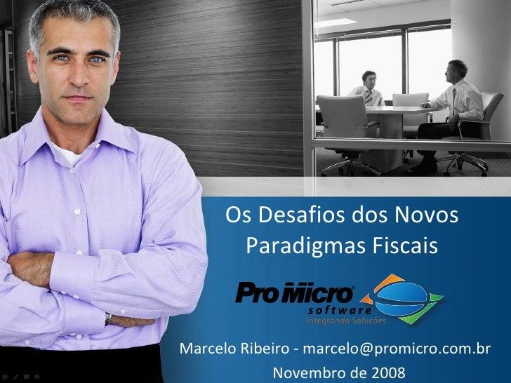 Os Desafios dos Novos Paradigmas Fiscais Marcelo Ribeiro - marcelo@promicro.com.br  Novembro de 2008