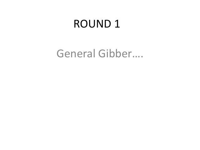 ROUND 1 General Gibber….