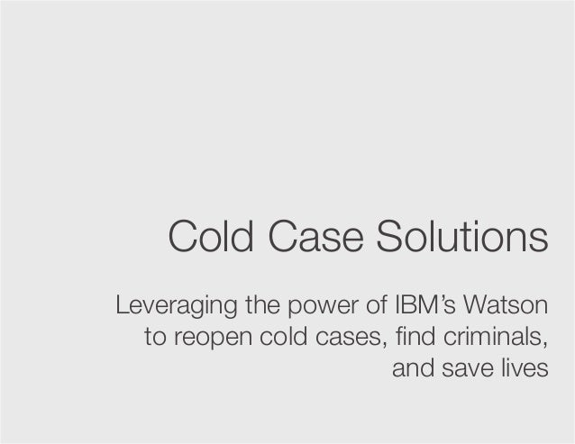 Cold Case Solutions Leveraging the power of IBM's Watson to reopen cold cases, find criminals, and save lives