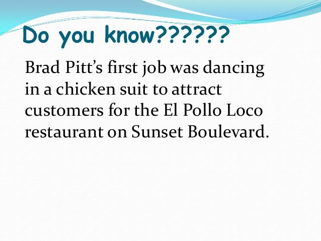 Do you know??????Brad Pitt's first job was dancingin a chicken suit to attractcustomers for the El Pollo Locorestaurant on...
