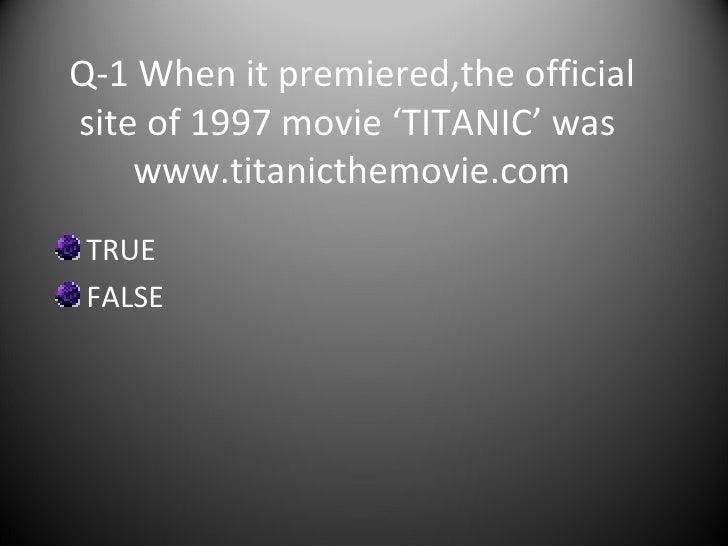 Q-1 When it premiered,the official site of 1997 movie 'TITANIC' was  www.titanicthemovie.com <ul><li>TRUE </li></ul><ul><l...