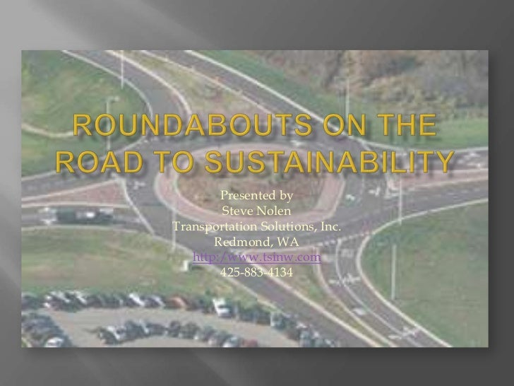 Roundabouts on the Road to Sustainability<br />Presented by<br />Steve Nolen<br />Transportation Solutions, Inc.<br />Redm...