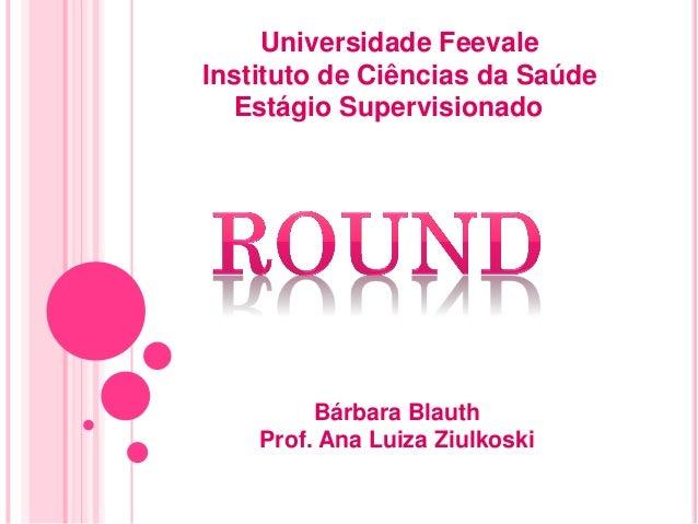 Universidade FeevaleInstituto de Ciências da Saúde  Estágio Supervisionado II         Bárbara Blauth    Prof. Ana Luiza Zi...