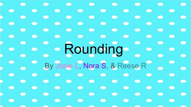 Rounding By Josie L, Nora S, & Reese R