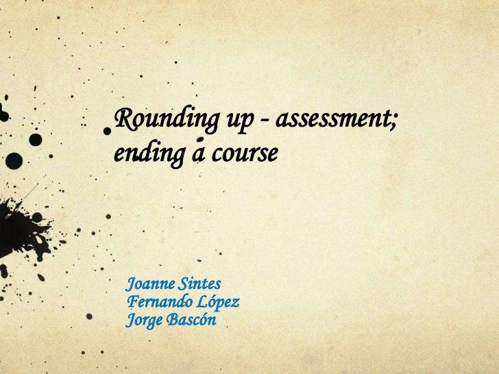 Rounding up - assessment;ending a course Joanne Sintes Fernando López Jorge Bascón