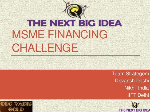 MSME FINANCING CHALLENGE Team Strategem Devansh Doshi Nikhil Indla IIFT Delhi