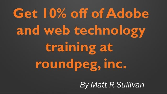 By Matt R Sullivan Get 10% off of Adobe and web technology training at roundpeg, inc.