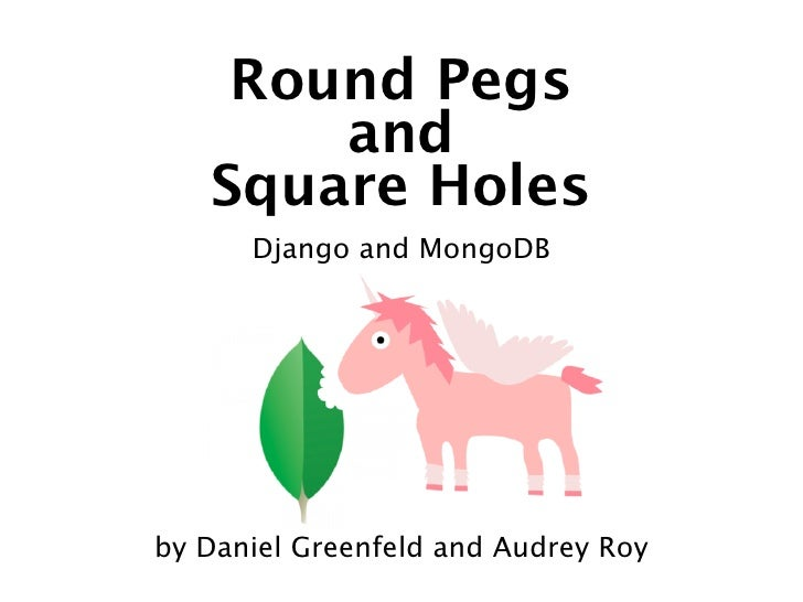 Round Pegs       and   Square Holes      Django and MongoDBby Daniel Greenfeld and Audrey Roy