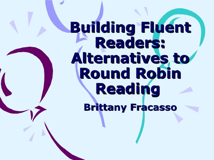 Building Fluent Readers: Alternatives to Round Robin Reading  Brittany Fracasso