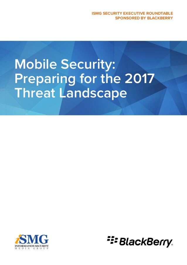 Mobile Security: Preparing for the 2017 Threat Landscape ISMG SECURITY EXECUTIVE ROUNDTABLE SPONSORED BY BLACKBERRY