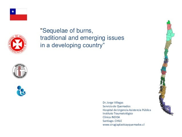 """Sequelae of burns,traditional and emerging issuesin a developing country""                       Dr. Jorge Villegas       ..."