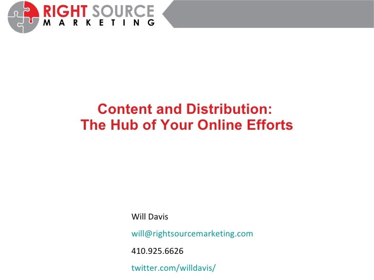 Content and Distribution:  The Hub of Your Online Efforts Will Davis [email_address] 410.925.6626 twitter.com/willdavis /