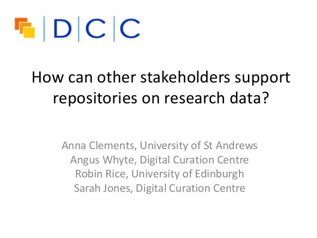 How can other stakeholders support repositories on research data? Anna Clements, University of St Andrews Angus Whyte, Dig...
