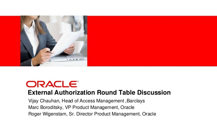 <Insert Picture Here>External Authorization Round Table DiscussionVijay Chauhan, Head of Access Management ,BarclaysMarc B...