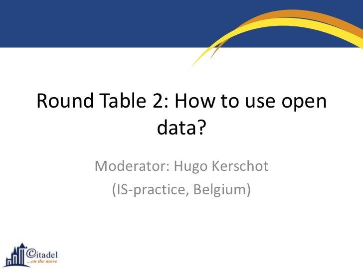 Round Table 2: How to use open            data?      Moderator: Hugo Kerschot       (IS-practice, Belgium)
