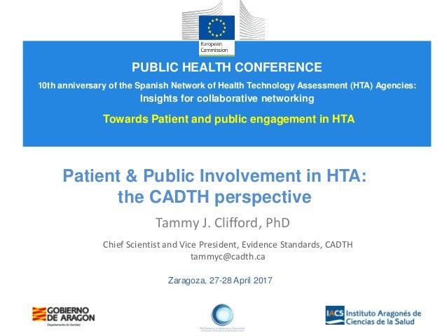 Zaragoza, 27-28 April 2017 Patient & Public Involvement in HTA: the CADTH perspective Tammy J. Clifford, PhD Chief Scienti...