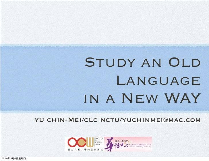 Study an Old               Language           in a New WAY yu chin-Mei/clc nctu/yuchinmei@mac.com