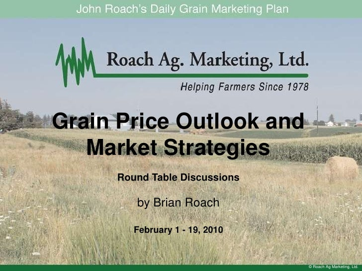 Grain Price Outlook and Market Strategies<br />Round Table Discussions<br />by Brian Roach<br />February 1 - 19, 2010<br /...