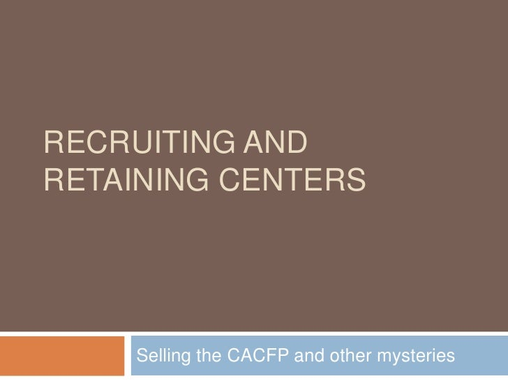 Recruiting and Retaining Centers<br />Selling the CACFP and other mysteries<br />