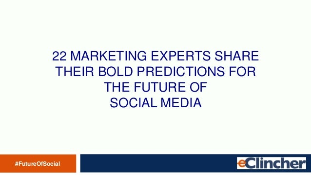 22 MARKETING EXPERTS SHARE THEIR BOLD PREDICTIONS FOR THE FUTURE OF SOCIAL MEDIA #FutureOfSocial