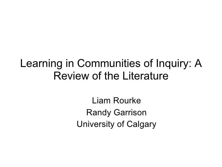 Learning in Communities of Inquiry: A Review of the Literature <ul><ul><li>Liam Rourke </li></ul></ul><ul><ul><li>Randy Ga...