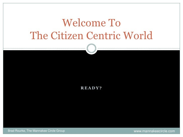 Ready?<br />Welcome ToThe Citizen Centric World<br />Brad Rourke, The Mannakee Circle Group<br />www.mannakeecircle.com<br />