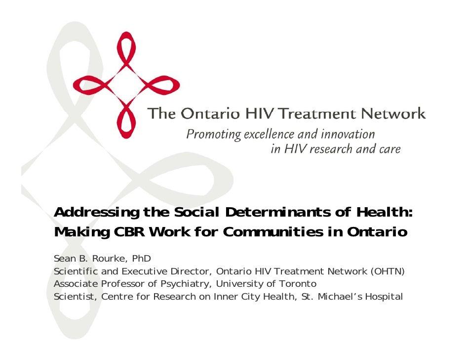 Addressing the Social Determinants of Health: Making CBR Work for Communities in Ontario Sean B. Rourke, PhD Scientific an...
