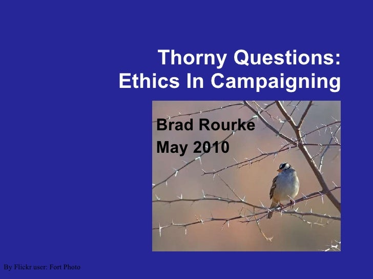 Thorny Questions: Ethics In Campaigning Brad Rourke May 2010 By Flickr user: Fort Photo