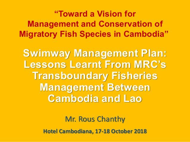 Swimway Management Plan: Lessons Learnt From MRC's Transboundary Fisheries Management Between Cambodia and Lao Mr. Rous Ch...