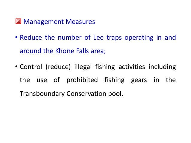 ª Management Measures • Reduce the number of Lee traps operating in and around the Khone Falls area; • Control (reduce) il...