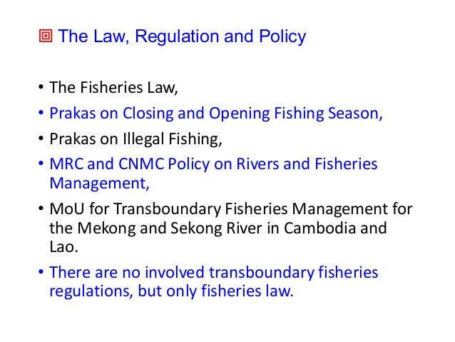 ª The Law, Regulation and Policy • The Fisheries Law, • Prakas on Closing and Opening Fishing Season, • Prakas on Illegal ...