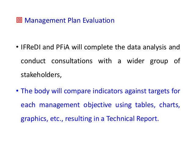 ª Management Plan Evaluation • IFReDI and PFiA will complete the data analysis and conduct consultations with a wider grou...
